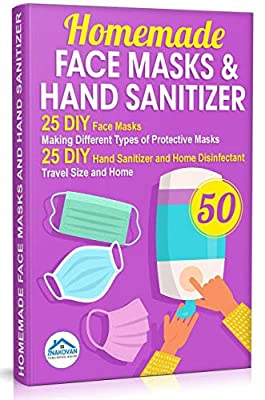 Homemade Face Masks and Hand Sanitizer: 25 DIY Face Masks. Making Different Types of Protective Masks. 25 DIY Hand Sanitizer and Home Disinfectant. Travel Size and Home (Do It Yourself Book 2) from