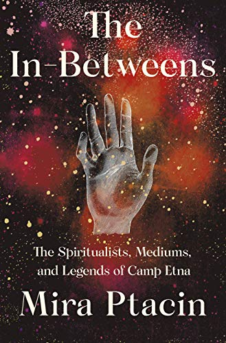 The In-Betweens: The Spiritualists, Mediums, and Legends of Camp Etna (English Edition)