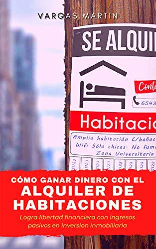 CÓMO GANAR DINERO CON EL ALQUILER DE HABITACIONES: Logra libertad financiera con ingresos pasivos en inversión inmobiliaria: Aprende a conseguir beneficios alquilando habitaciones sin dinero
