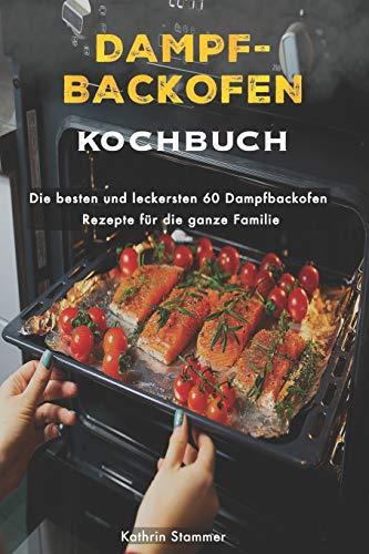 Dampfbackofen Kochbuch: Die besten und leckersten 60 Dampfbackofen Rezepte für die ganze Familie