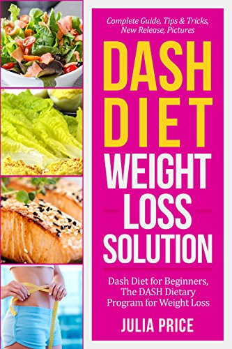 Dash Diet Weight Loss Solution: Dash Diet for Beginners, The DASH Dietary Program for Weight Loss, Complete Guide, Tips & Tricks, New Release, Pictures