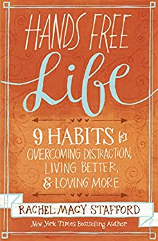 Hands Free Life: Nine Habits for Overcoming Distraction, Living Better, and Loving More by [Rachel Macy Stafford]