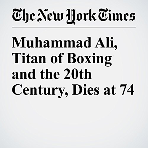 Muhammad Ali, Titan of Boxing and the 20th Century, Dies at 74 audiobook cover art