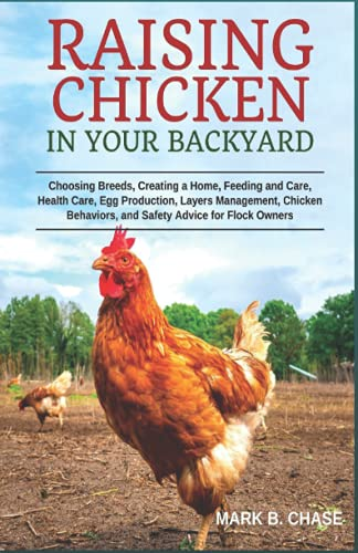 Raising Chickens in Your Backyard: Choosing Breeds, Creating a Home, Feeding and Care, Health Care, Egg Production, Layers Management, Chicken Behaviors, and Safety Advice for Flock Owners