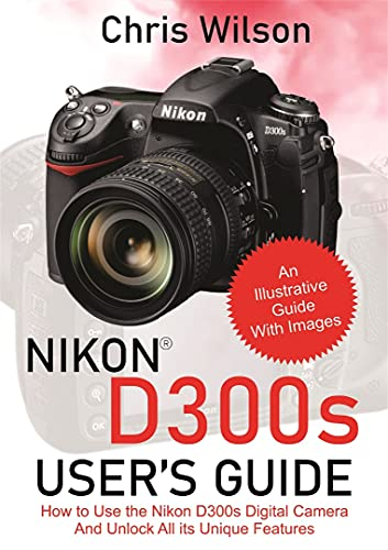Nikon D300s User's Guide: How to Use the Nikon D300s Digital Camera And Unlock All its Unique Features (English Edition)