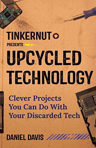 Upcycled Technology: Clever Projects You Can Do With Your Discarded Tech (Electronic Projects, Men's Gift, Tech Book)