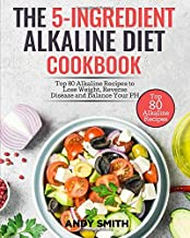 The 5-Ingredient Alkaline Diet Cookbook: Top 80 Alkaline Recipes to Lose Weight, Reverse Disease and Balance Your PH