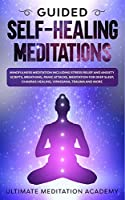 Guided Self-Healing Meditations: Mindfulness Meditation Including Stress Relief and Anxiety Scripts, Breathing, Panic Attacks, Meditation for Deep Sleep, Chakras Healing, Vipassana, Trauma and More.