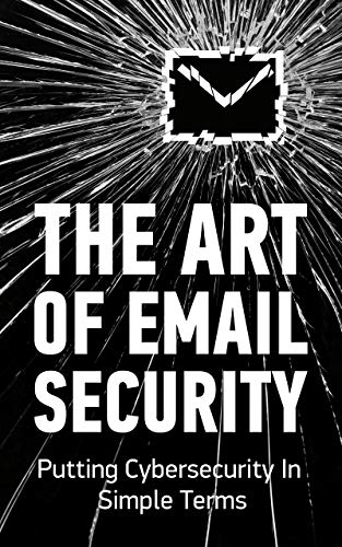 The Art of Email Security: Putting Cybersecurity In Simple Terms (StealthMail.com Book 2)