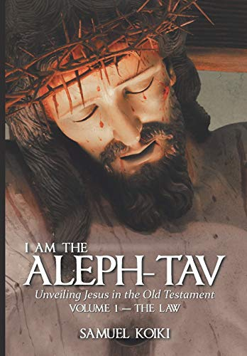 I Am the Aleph-Tav: Unveiling Jesus in the Old Testament (Volume I-The Law)
