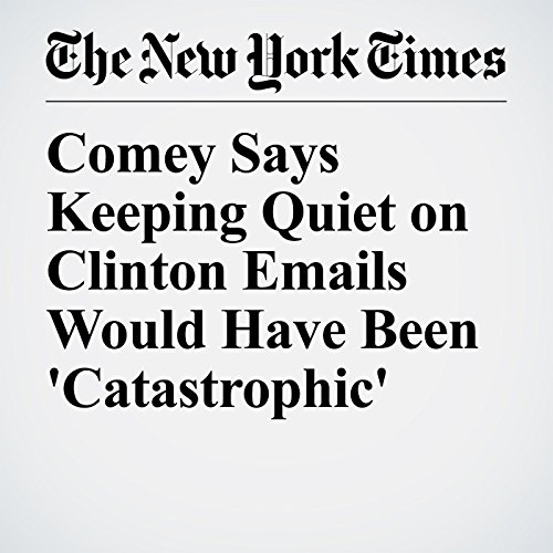 Comey Says Keeping Quiet on Clinton Emails Would Have Been 'Catastrophic' copertina