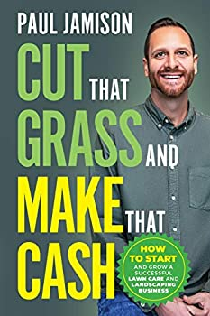 Cut That Grass and Make That Cash  How to Start and Grow a Successful Lawn Care and Landscaping Business