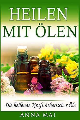 Heilen mit Ölen: Die heilende Kraft ätherischer Öle: Rezepte mit ätherischen Ölen für Kinder und Erwachsene - gegen Krankheiten, Stress, für Haut und ... zum Abnehmen (Ätherische Öle, Heilen, Band 1)