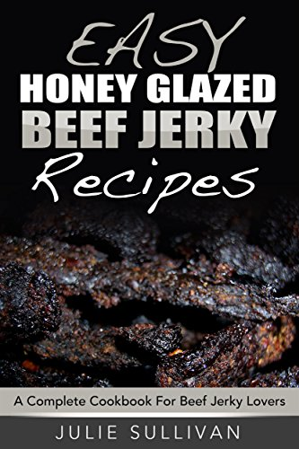 Easy Honey Glazed Beef Jerky Recipes: A Complete Cookbook For Beef Jerky Lover (English Edition)