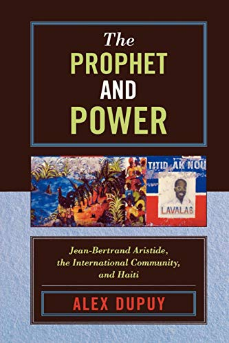 The Prophet and Power: Jean-Bertrand Aristide, the International Community, and Haiti (Critical Currents in Latin American Perspective) (Critical Currents in Latin American Perspective Series)