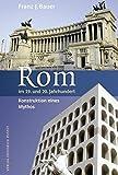 Rom im 19. und 20. Jahrhundert: Konstruktion eines Mythos (Kulturgeschichte) - Franz J Bauer