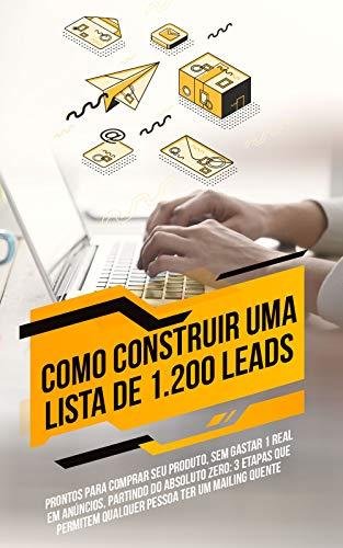 Como Construir Uma Lista de 1.200 Leads Prontos Para Comprar Seu Produto, Sem Gastar 1 Real em Anúncios, Partindo do Absoluto ZERO: 3 etapas que permitem ... ter um mailing quente (Portuguese Edition)
