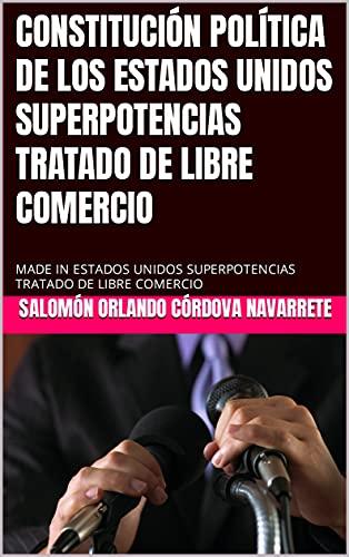CONSTITUCIÓN POLÍTICA DE LOS ESTADOS UNIDOS SUPERPOTENCIAS TRATADO DE LIBRE COMERCIO: MADE IN ESTADOS UNIDOS SUPERPOTENCIAS TRATADO DE LIBRE COMERCIO (Spanish Edition)