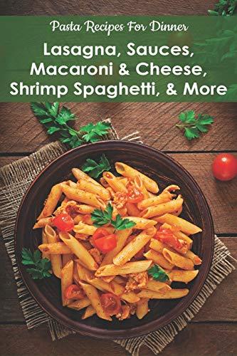 Pasta Recipes For Dinner: Lasagna, Sauces, Macaroni & Cheese, Shrimp Spaghetti, & More: Pasta Cookbooks For Beginners