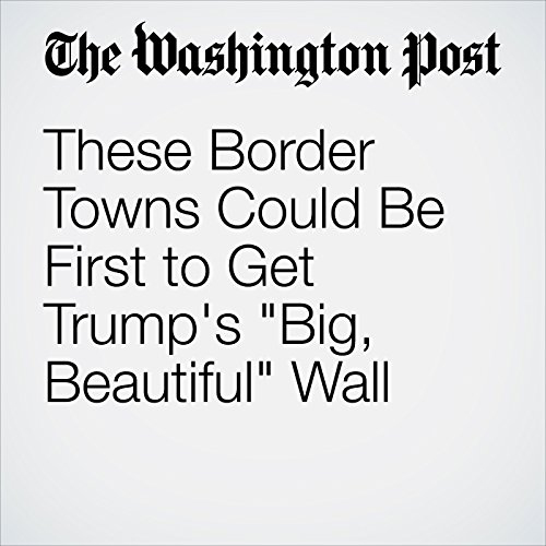 These Border Towns Could Be First to Get Trump's 'Big, Beautiful' Wall  copertina