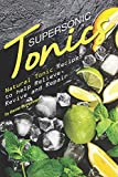 Supersonic Tonics: Natural Tonic Recipes to help Relieve, Revive and Repair