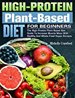 High-Protein Plant-Based Diet For Beginners: The High-Protein Plant-Based Diet Guide To Increase Muscle Mass With Healthy And Whole-Food Vegan Recipes