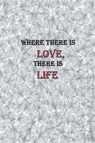 WHERE THERE IS LOVE, THERE IS LIFE: notebook journal Blank Lined Journal For Coworker Notebook Gag Gift 110 blank lined pages 6x9 inches Dimensions for easy travel