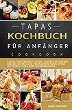 Tapas Kochbuch für Anfänger: Besten Tapas Rezepte für die leckeren spanischen Snacks und Beilagen. Vegetarische Tapas, vegan, mit Fleisch, Fisch oder Meeresfrüchten