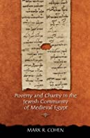 Poverty And Charity In The Jewish Community Of Medieval Egypt (JEWS, CHRISTIANS, AND MUSLIMS FROM THE ANCIENT TO THE MODERN WORLD)