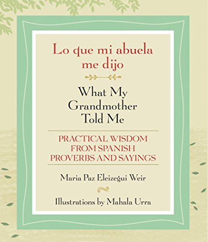 Lo que mi abuela me dijo / What My Grandmother Told Me: Practical Wisdom from Spanish Proverbs and Sayings