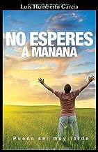 No Esperes a Mañana: Si tu futuro no esta en lo que haces hoy, no esperes a manana, puede ser muy tarde (Spanish Edition)