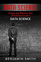DATA SCIENCE: Simple and Effective Tips and Tricks to Learn Data Science, 2nd Edition Front Cover