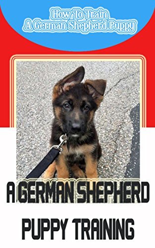 A German Shepherd Puppy Training: How To Train A German Shepherd Puppy (English Edition)