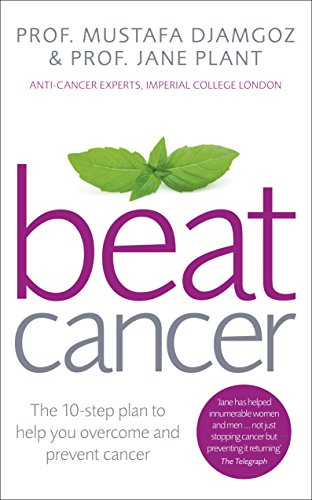 Beat Cancer: How to Regain Control of Your Health and Your Life: The 10-Step Plan to Help You Overcome and Prevent Cancer