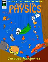 Out of This World Guide to Physics: A quick intro to the fascinating world of physics
