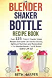 The Blender Shaker Bottle Recipe Book: Over 125 Protein Powder Shake Recipes Everyone Can Use for...