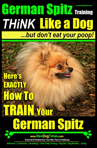 German Spitz Training | Think Like a Dog, But Don't Eat Your Poop! |: Here's EXACTLY How To Train Your German Spitz (English Edition)