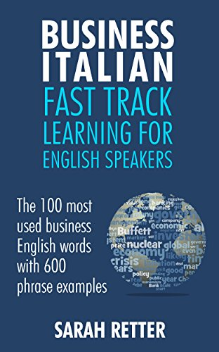 BUSINESS ITALIAN: FAST TRACK LEARNING FOR ENGLISH SPEAKERS: The 100 most used English business words with 600 phrase examples.