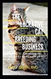 THE LUCRATIVE CAT BREEDING BUSINESS: How to start cat breeding business and make huge profit from it