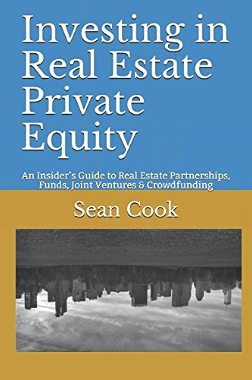 ごちそうすり縁Investing in Real Estate Private Equity: An Insider's Guide to Real Estate Partnerships, Funds, Joint Ventures & Crowdfunding