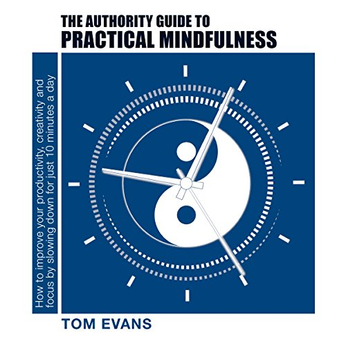 The Authority Guide to Practical Mindfulness     How to Improve Your Productivity, Creativity and Focus by Slowing Down for Just 10 Minutes a Day              By:                                                                                                                                 Tom Evans                               Narrated by:                                                                                                                                 Tom Evans                      Length: 3 hrs and 17 mins     7 ratings     Overall 4.9