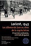 Lorient, 1945: Les Allemands face au choc de la capitulation. Prisonniers ordinaires, criminels de guerre. Préface de Helga Elisabeth Bories-Sawala