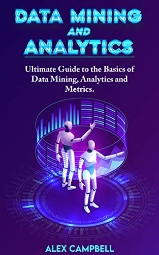Data Mining and Analytics: Ultimate Guide to the Basics of Data Mining, Analytics and Metrics (Data Mining, Analytics and Visualization) (English Edition)