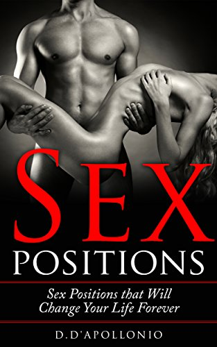 Sex: Sex Positions That Will Change Your Life Forever (Sex guide, sex books, positions, kamasutra, sex, playbook Book 1) by [Daniel D'apollonio]