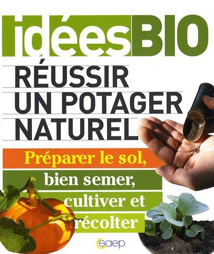 Réussir un potager naturel - Préparer le sol, bien semer, cultiver et récolter