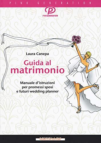 Guida al matrimonio. Manuale d'istruzioni per promessi sposi e futuri wedding planner