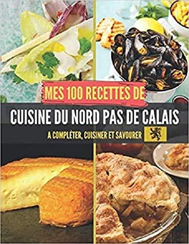 Mes 100 recettes de Cuisine du Nord-Pas-de-Calais - A compléter, cuisiner et savourer: Carnet, livre et cahier de cuisine à écrire, remplir & ... I chicorée I Rollmops I Maroilles I Moule