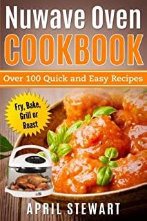 Nuwave Oven Cookbook: Over 100 Quick and Easy Recipes: Fry, Bake, Grill or Roast
