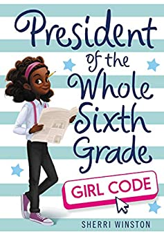 President of the Whole Sixth Grade: Girl Code (President Series Book 3) by [Sherri Winston]