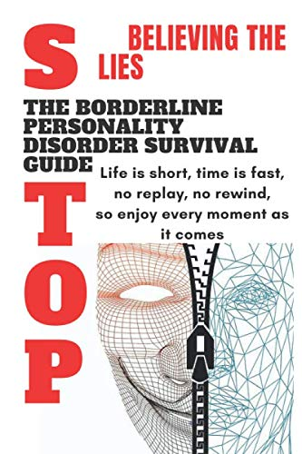Stop Believing The Lies : The Borderline Personality Disorder Survival Guide: Life is short Time is fast survival guid